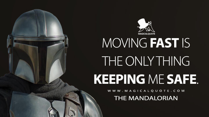 Moving fast is the only thing keeping me safe. - The Mandalorian (The Mandalorian Quotes)