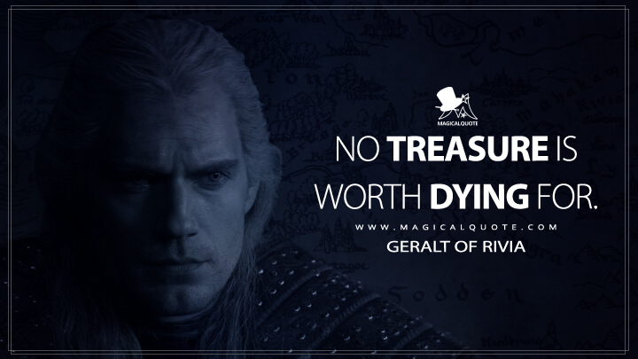No treasure is worth dying for. - Geralt of Rivia (The Witcher Quotes)