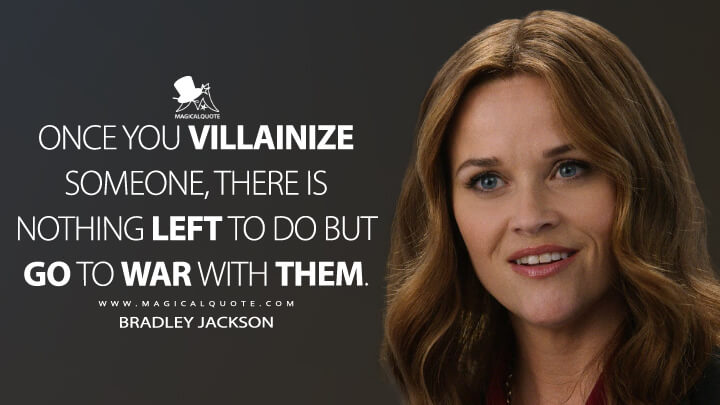 Once you villainize someone, there is nothing left to do but go to war with them. - Bradley Jackson (The Morning Show Quotes)
