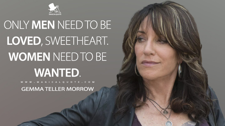Only men need to be loved, sweetheart. Women need to be wanted. - Gemma Teller Morrow (Sons of Anarchy Quotes)