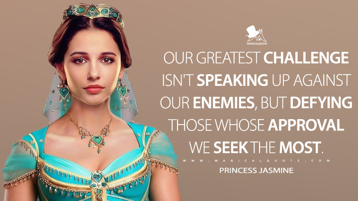 Our greatest challenge isn't speaking up against our enemies, but defying those whose approval we seek the most. - Princess Jasmine (Aladdin Quotes)