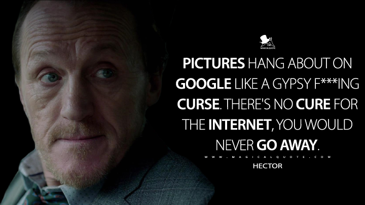 Pictures hang about on Google like a Gypsy f***ing curse. There's no cure for the Internet, you would never go away. - Hector (Black Mirror Quotes)