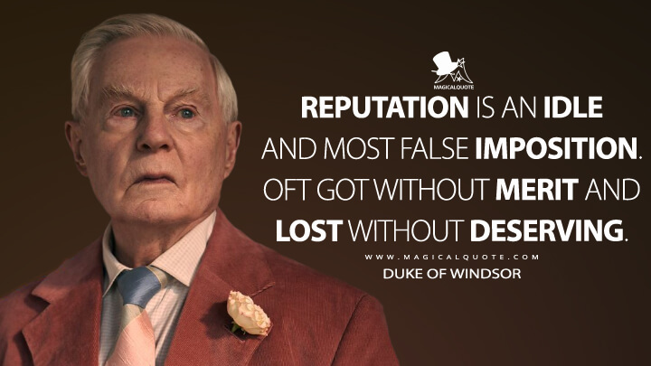 Reputation is an idle and most false imposition. Oft got without merit and lost without deserving. - Duke of Windsor (The Crown Quotes)