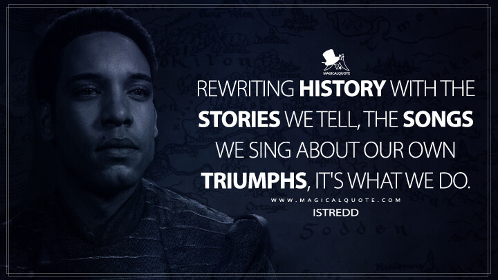 Rewriting history with the stories we tell, the songs we sing about our own triumphs, it's what we do. - Istredd (The Witcher Quotes)