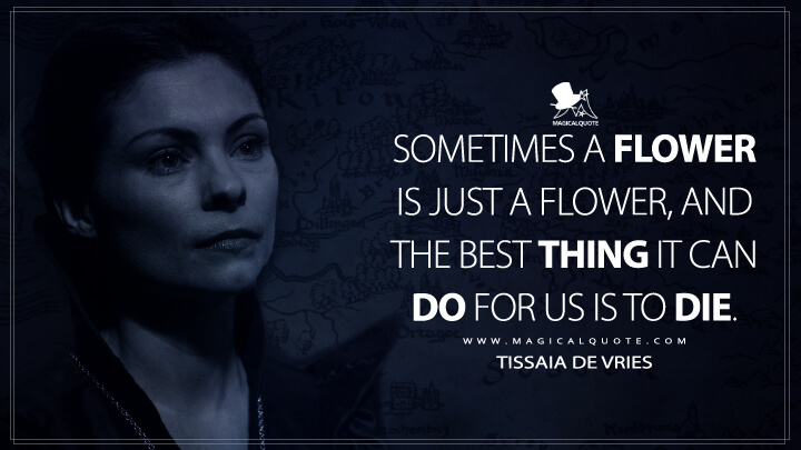Sometimes a flower is just a flower, and the best thing it can do for us is to die. - Tissaia de Vries (The Witcher Quotes)
