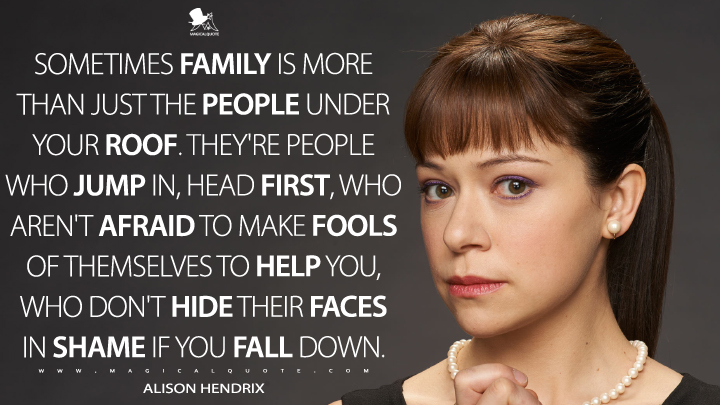 Sometimes family is more than just the people under your roof. They're people who jump in, head first, who aren't afraid to make fools of themselves to help you, who don't hide their faces in shame if you fall down. - Alison Hendrix (Orphan Black Quotes)