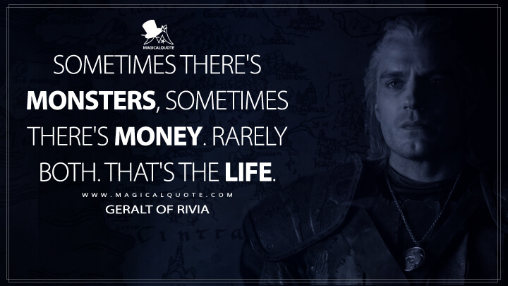 Sometimes there's monsters, sometimes there's money. Rarely both. That's the life. - Geralt of Rivia (The Witcher Quotes)