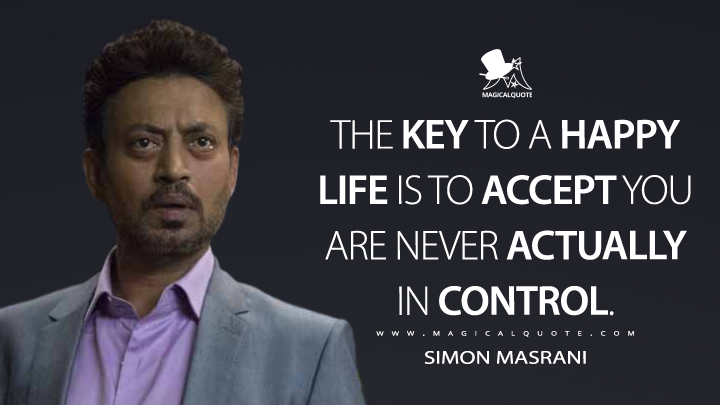 The key to a happy life is to accept you are never actually in control. - Simon Masrani (Jurassic World Quotes)