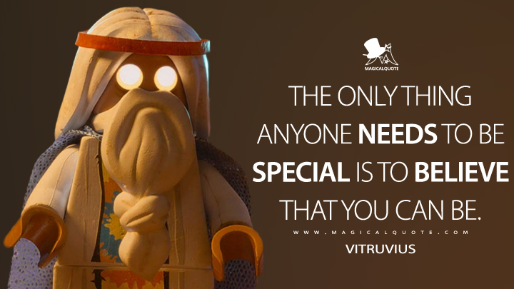 The only thing anyone needs to be special is to believe that you can be. - Vitruvius (The Lego Movie Quotes)