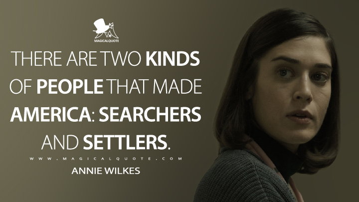 There are two kinds of people that made America: searchers and settlers. - Annie Wilkes (Castle Rock Quotes)