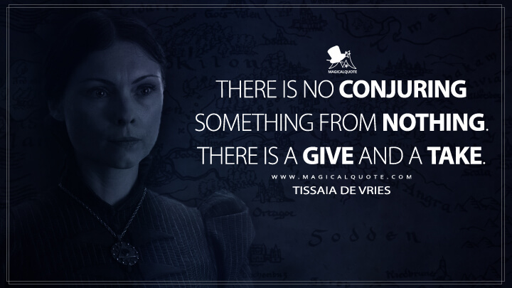 There is no conjuring something from nothing. There is a give and a take. - Tissaia de Vries (The Witcher Quotes)