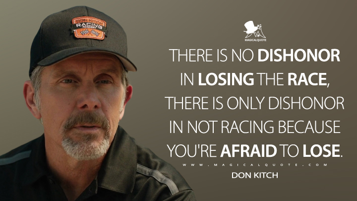 There is no dishonor in losing the race, there is only dishonor in not racing because you're afraid to lose. - Don Kitch (The Art of Racing in the Rain Quotes)