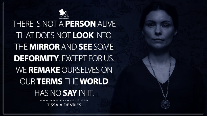There is not a person alive that does not look into the mirror and see some deformity. Except for us. We remake ourselves on our terms. The world has no say in it. - Tissaia de Vries (The Witcher Quotes)