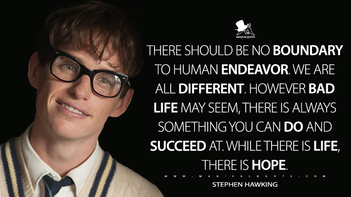 There should be no boundary to human endeavor. We are all different. However bad life may seem, there is always something you can do and succeed at. While there is life, there is hope. - Stephen Hawking (The Theory of Everything Quotes)