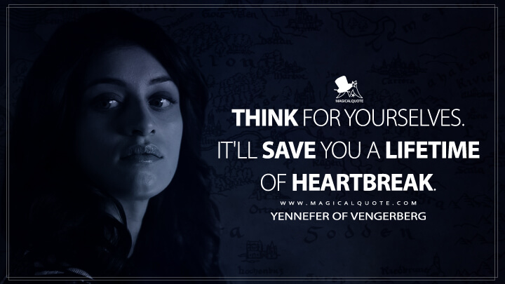 Think for yourselves. It'll save you a lifetime of heartbreak. - Yennefer of Vengerberg (The Witcher Quotes)