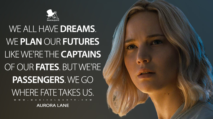 We all have dreams. We plan our futures like we're the captains of our fates. But we're passengers. We go where fate takes us. - Aurora Lane (Passengers Quotes)