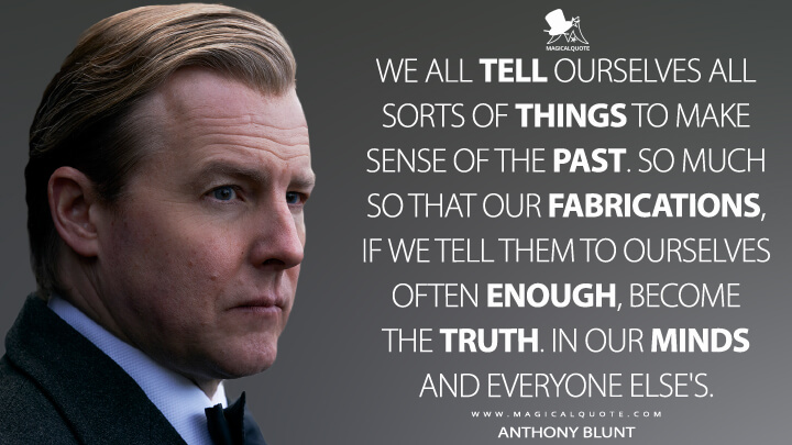 We all tell ourselves all sorts of things to make sense of the past. So much so that our fabrications, if we tell them to ourselves often enough, become the truth. In our minds and everyone else's. - Anthony Blunt (The Crown Quotes)