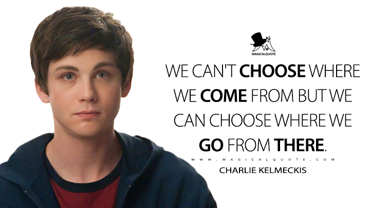 We can't choose where we come from but we can choose where we go from there. - Charlie Kelmeckis (The Perks of Being a Wallflower Quotes)