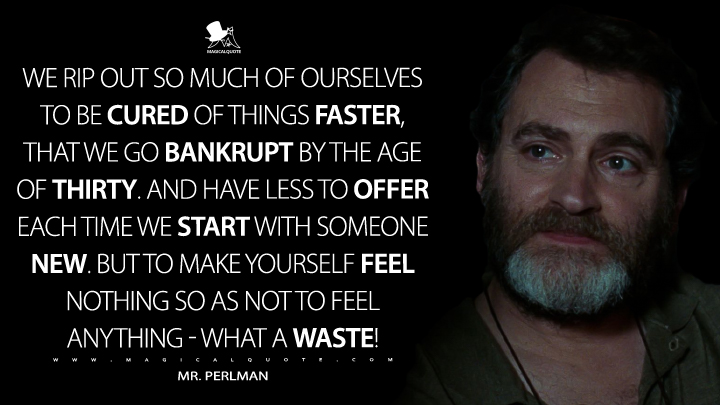 We rip out so much of ourselves to be cured of things faster, that we go bankrupt by the age of thirty. And have less to offer each time we start with someone new. But to make yourself feel nothing so as not to feel anything - what a waste! - Mr. Perlman (Call Me by Your Name Quotes)