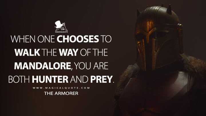 When one chooses to walk the Way of the Mandalore, you are both hunter and prey. - Armorer (The Mandalorian Quotes)