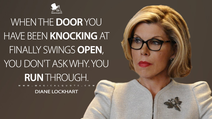 When the door you have been knocking at finally swings open, you don't ask why. You run through. - Diane Lockhart (The Good Wife Quotes)