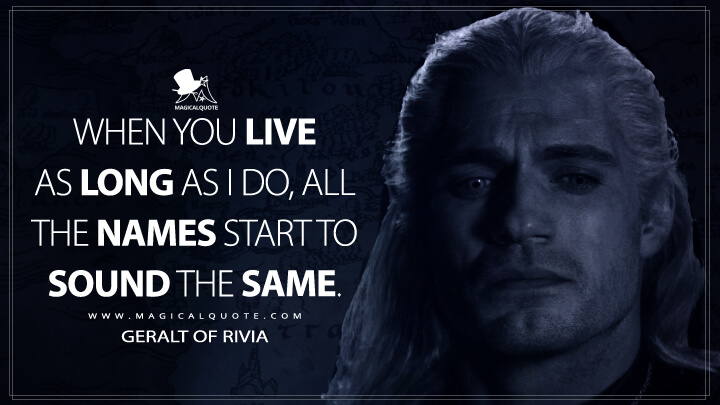 When you live as long as I do, all the names start to sound the same. - Geralt of Rivia (The Witcher Quotes)