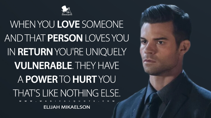 When you love someone and that person loves you in return you're uniquely vulnerable. They have a power to hurt you that's like nothing else. - Elijah Mikaelson (The Originals Quotes)