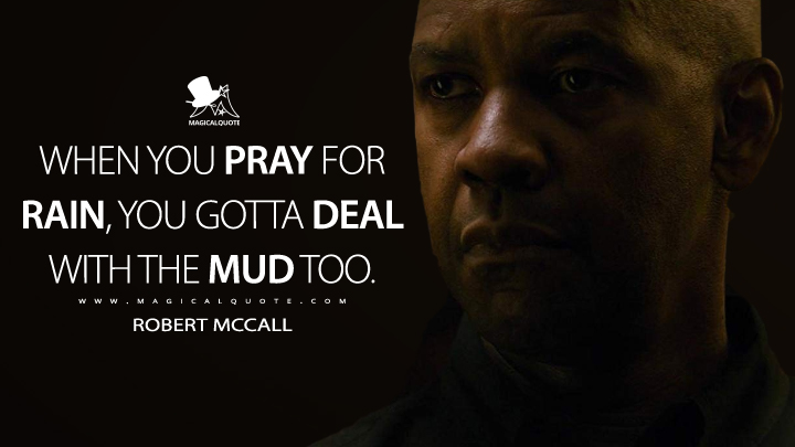 When you pray for rain, you gotta deal with the mud too. - Robert McCall (The Equalizer Quotes)