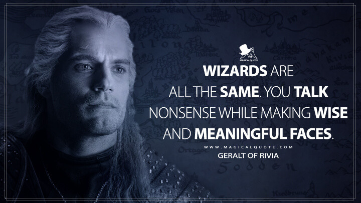 Wizards are all the same. You talk nonsense while making wise and meaningful faces. - Geralt of Rivia (The Witcher Quotes)
