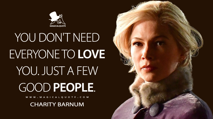 You don't need everyone to love you. Just a few good people. - Charity Barnum (The Greatest Showman Quotes)