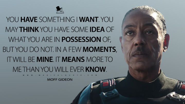 You have something I want. You may think you have some idea of what you are in possession of, but you do not. In a few moments, it will be mine. It means more to me than you will ever know. - Moff Gideon (The Mandalorian Quotes)