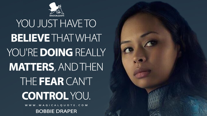You just have to believe that what you're doing really matters, and then the fear can't control you. - Bobbie Draper (The Expanse Quotes)