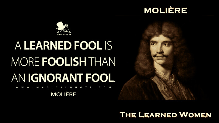 A learned fool is more foolish than an ignorant fool. - Molière (The Learned Ladies Quotes)