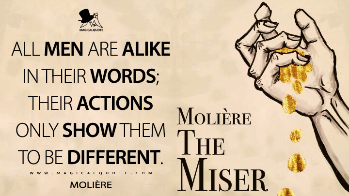 All men are alike in their words; their actions only show them to be different. - Molière (The Miser Quotes)