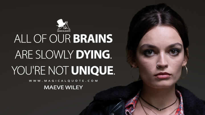 All of our brains are slowly dying. You're not unique. - Maeve Wiley (Sex Education Quotes)