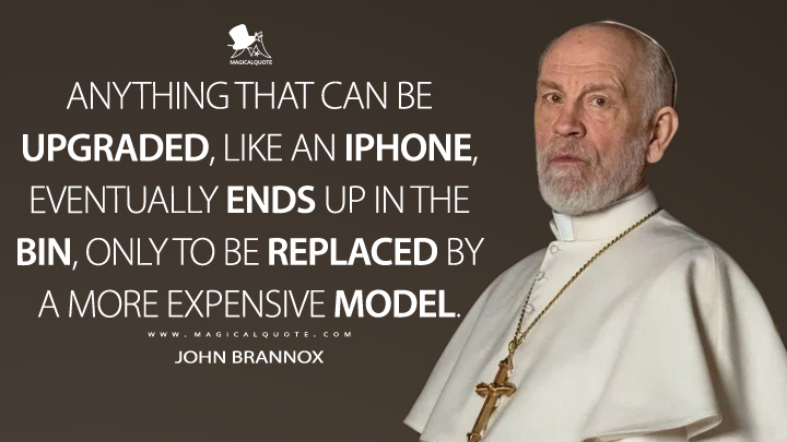 Anything that can be upgraded, like an iPhone, eventually ends up in the bin, only to be replaced by a more expensive model. - John Brannox (The New Pope Quotes)