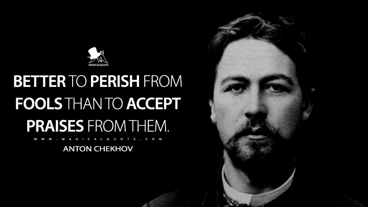 Better to perish from fools than to accept praises from them. - Anton Chekhov Quotes