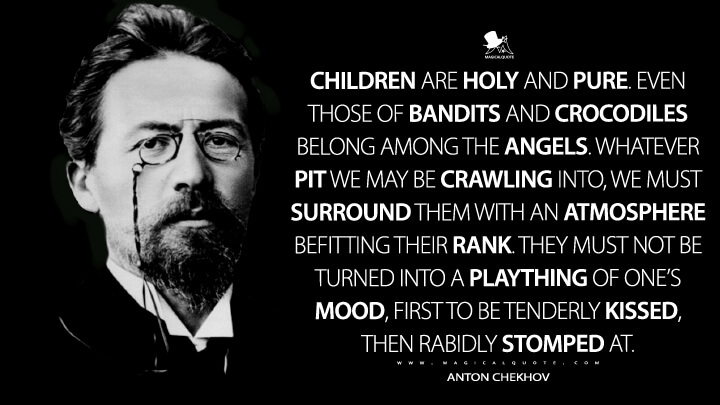 Children are holy and pure. Even those of bandits and crocodiles belong among the angels. Whatever pit we may be crawling into, we must surround them with an atmosphere befitting their rank. They must not be turned into a plaything of one's mood, first to be tenderly kissed, then rabidly stomped at. - Anton Chekhov Quotes