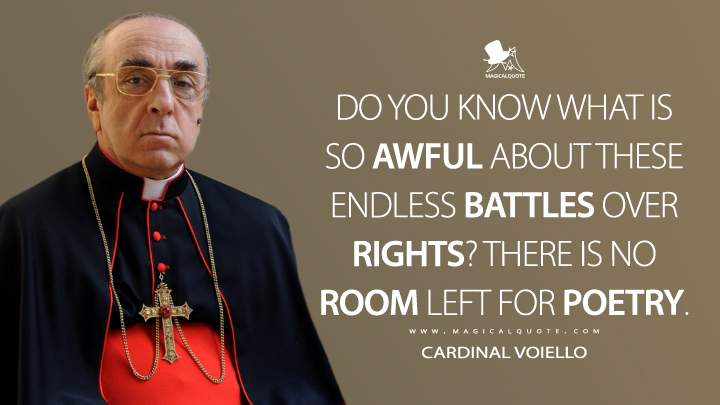 Do you know what is so awful about these endless battles over rights? There is no room left for poetry. - Cardinal Voiello (The New Pope Quotes)