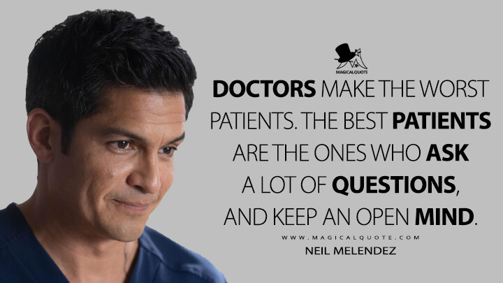 Doctors make the worst patients. The best patients are the ones who ask a lot of questions, and keep an open mind. - Neil Melendez (The Good Doctor Quotes)