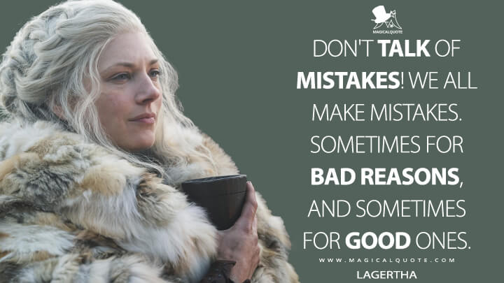 Don't talk of mistakes! We all make mistakes. Sometimes for bad reasons, and sometimes for good ones. - Lagertha (Vikings Quotes)