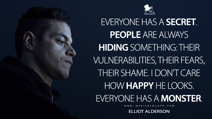 Everyone has a secret. People are always hiding something: their vulnerabilities, their fears, their shame. I don't care how happy he looks. Everyone has a monster. - Elliot Alderson (Mr. Robot Quotes)