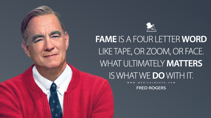 Fame is a four letter word like tape, or zoom, or face. What ultimately matters is what we do with it. - Fred Rogers (A Beautiful Day in the Neighborhood Quotes)
