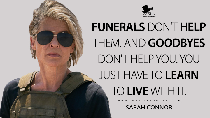Funerals don't help them. And goodbyes don't help you. You just have to learn to live with it. - Sarah Connor (Terminator: Dark Fate Quotes)