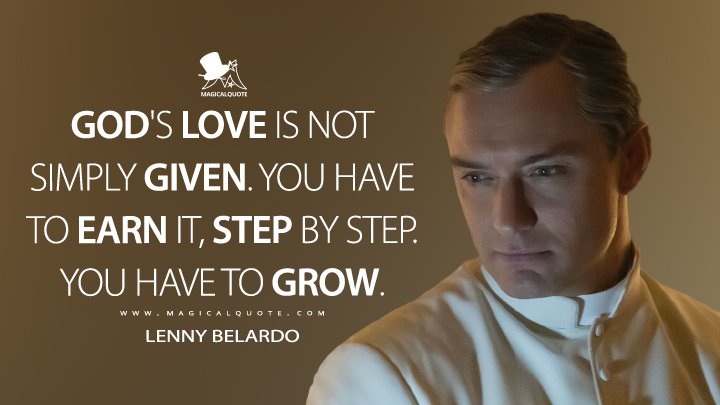 God's love is not simply given. You have to earn it, step by step. You have to grow. - Lenny Belardo (The New Pope Quotes)