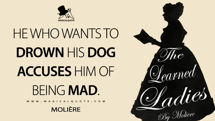 He who wants to drown his dog accuses him of being mad. - Molière (The Learned Ladies Quotes)