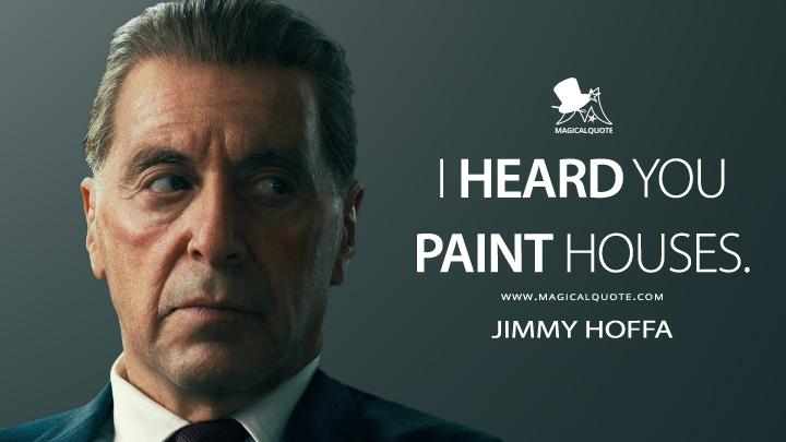 I heard you paint houses. - Jimmy Hoffa (The Irishman Quotes)