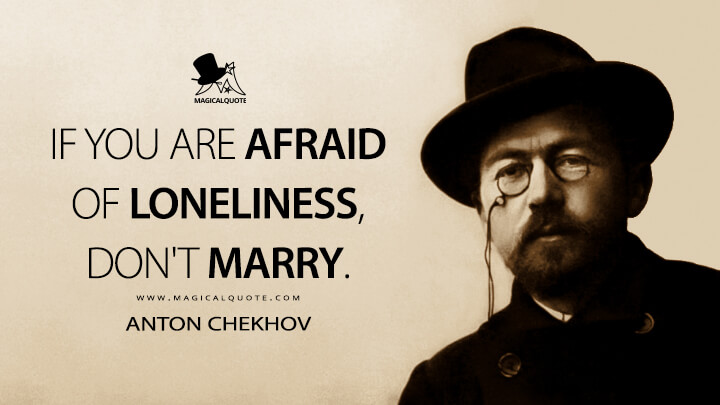 If you are afraid of loneliness, don't marry. - Anton Chekhov Quotes