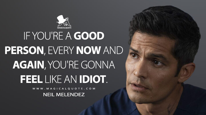 If you're a good person, every now and again, you're gonna feel like an idiot. - Neil Melendez (The Good Doctor Quotes)