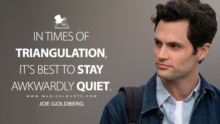 In times of triangulation, it's best to stay awkwardly quiet. - Joe Goldberg (You Quotes)